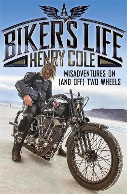 A Biker's Life: Misadventures on (and off) Two Wheels by Henry Cole