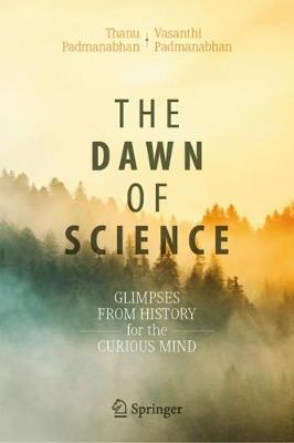The Dawn of Science: Glimpses from History for the Curious Mind by Thanu Padmanabhan