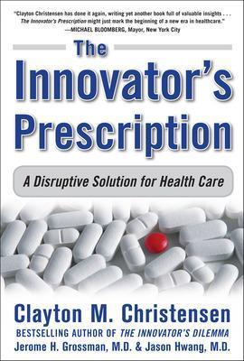 The Innovator's Prescription: A Disruptive Solution for Health Care by Clayton M. Christensen