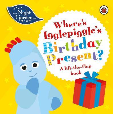 In the Night Garden: Where's Igglepiggle's Birthday Present?: A Lift-the-Flap Book book