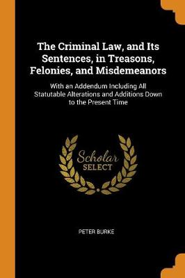 The Criminal Law, and Its Sentences, in Treasons, Felonies, and Misdemeanors: With an Addendum Including All Statutable Alterations and Additions Down to the Present Time by Peter Burke