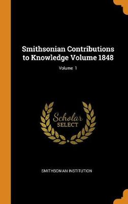 Smithsonian Contributions to Knowledge Volume 1848; Volume 1 by Smithsonian Institution