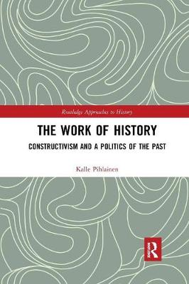 The Work of History: Constructivism and a Politics of the Past book