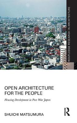 Open Architecture for the People: Housing Development in Post-War Japan by Shuichi Matsumura