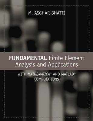 Fundamental Finite Element Analysis and Applications: with Mathematica and Matlab Computations by M. Asghar Bhatti