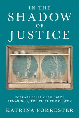 In the Shadow of Justice: Postwar Liberalism and the Remaking of Political Philosophy by Katrina Forrester