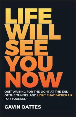 Life Will See You Now: Quit Waiting for the Light at the End of the Tunnel and Light That F cker Up for Yourself by Gavin Oattes