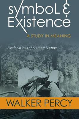Symbol and Existence: A Study in Meaning: Explorations of Human Nature by Walker Percy