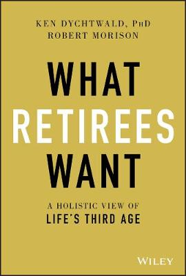 What Retirees Want: A Holistic View of Life's Third Age by Ken Dychtwald