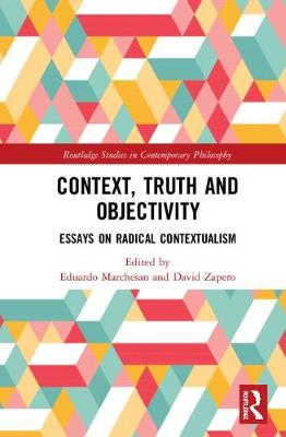 Context, Truth and Objectivity: Essays on Radical Contextualism book