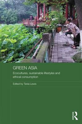 Green Asia: Ecocultures, Sustainable Lifestyles, and Ethical Consumption by Tania Lewis