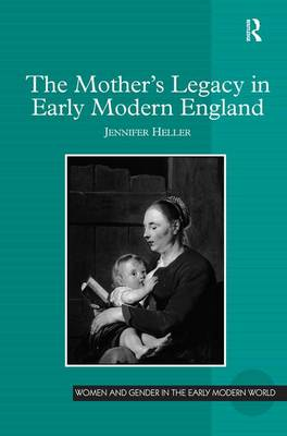 The Mother's Legacy in Early Modern England by Jennifer Heller