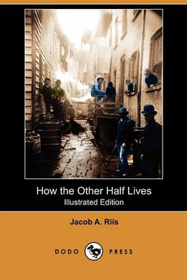 How the Other Half Lives (Illustrated Edition) (Dodo Press) by Jacob a Riis