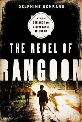 The Rebel of Rangoon by Delphine Schrank