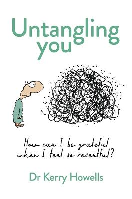 Untangling You: How can I be grateful when I feel so resentful? by Dr Kerry Howells