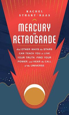 Mercury in Retrograde: And Other Ways the Stars Can Teach You to Live Your Truth, Find Your Power, and Hear the Call of the Universe book