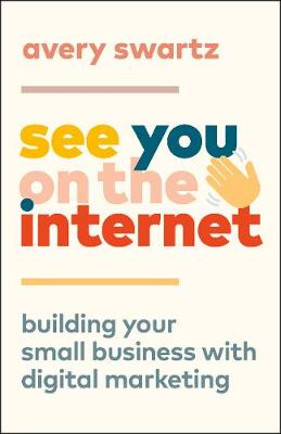See You on the Internet: Building Your Small Business with Digital Marketing by Avery Swartz