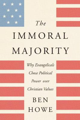 The Immoral Majority: Why Evangelicals Chose Political Power Over Christian Values by Ben Howe