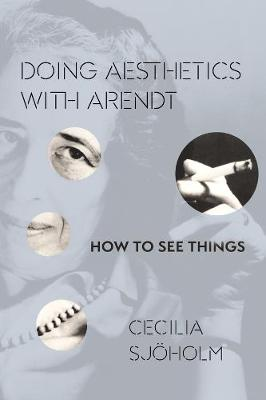 Doing Aesthetics with Arendt: How to See Things by Cecilia Sjoholm