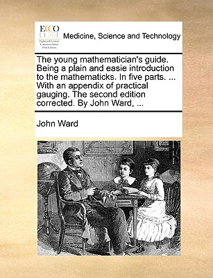 The Young Mathematician's Guide. Being a Plain and Easie Introduction to the Mathematicks. in Five Parts. ... with an Appendix of Practical Gauging. the Second Edition Corrected. by John Ward, by John Ward