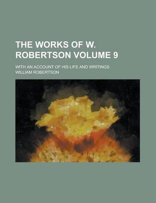 The Works of W. Robertson; With an Account of His Life and Writings Volume 9 by Catherine Barter