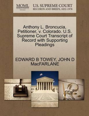 Anthony L. Broncucia, Petitioner, V. Colorado. U.S. Supreme Court Transcript of Record with Supporting Pleadings by Edward B Towey