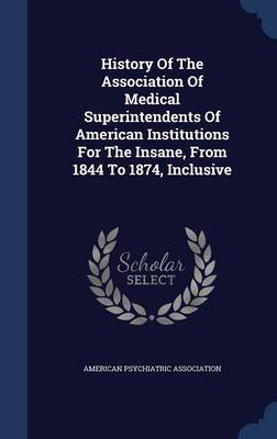 History of the Association of Medical Superintendents of American Institutions for the Insane, from 1844 to 1874, Inclusive by American Psychiatric Association