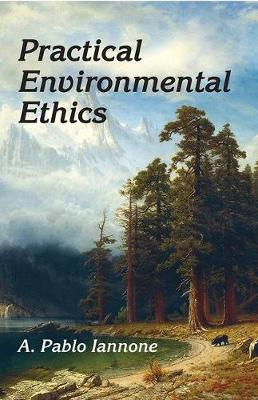 Practical Environmental Ethics by A. Pablo Iannone
