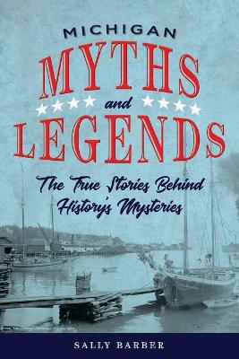 Michigan Myths and Legends: The True Stories behind History's Mysteries by Sally Barber