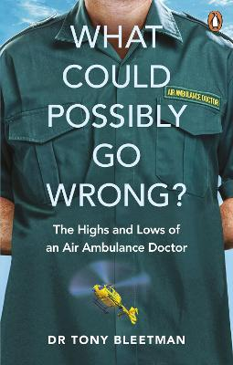 What Could Possibly Go Wrong?: The Highs and Lows of an Air Ambulance Doctor by Dr Tony Bleetman