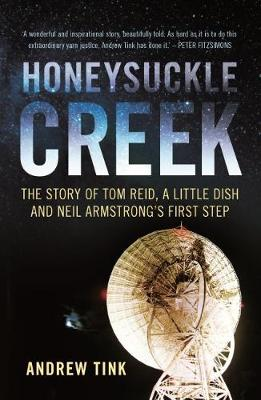 Honeysuckle Creek: The Story of Tom Reid, a Little Dish and Neil Armstrong's First Step by Andrew Tink