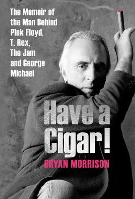 Have a Cigar!: The Memoir of the Man Behind Pink Floyd, T. Rex, The Jam and George Michael by Bryan Morrison