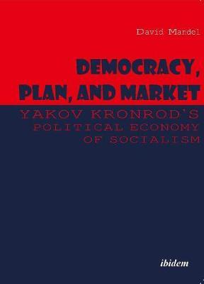 Democracy, Plan, and Market: Yakov Kronrod's Political Economy of Socialism by David Mandel