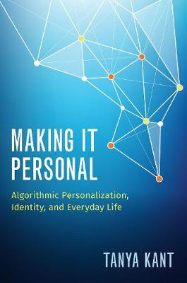 Making it Personal: Algorithmic Personalization, Identity, and Everyday Life by Tanya Kant
