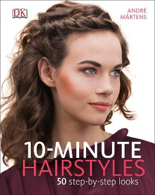 10-Minute Hairstyles: 50 Step-by-Step Looks by Andre Martens