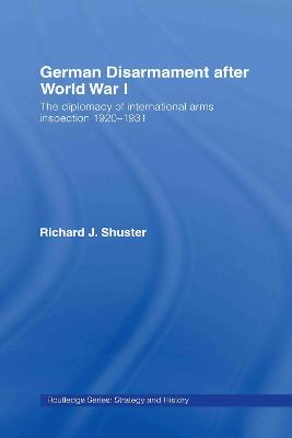 German Disarmament After World War I: The Diplomacy of International Arms Inspection 1920-1931 by Richard J. Shuster