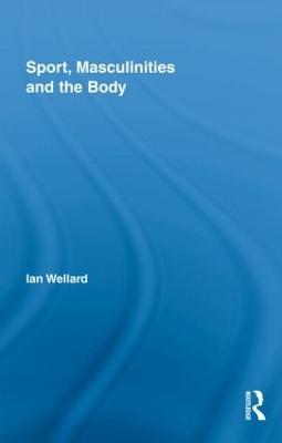 Sport, Masculinities and the Body by Ian Wellard