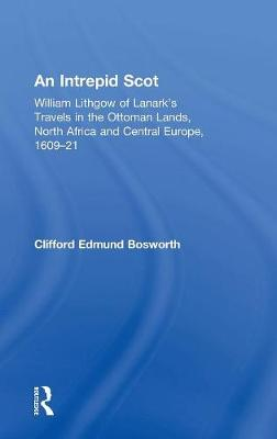 An Intrepid Scot: William Lithgow of Lanark's Travels in the Ottoman Lands, North Africa and Central Europe, 1609-21 by C. Edmund Bosworth