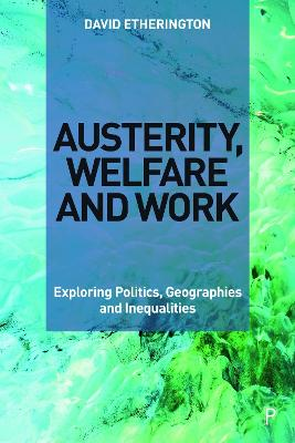 Austerity, Welfare and Work: Exploring Politics, Geographies and Inequalities by David Etherington