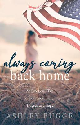 Always Coming Back Home : An Emotional Tale of Love, Adventure, Tragedy and Hope by Ashley Bugge