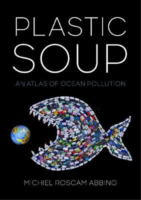 Plastic Soup: An Atlas of Ocean Pollution by Michiel Roscam Abbing