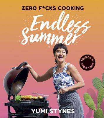 Zero Fucks Cooking Endless Summer: Good Food Great Times by Yumi Stynes