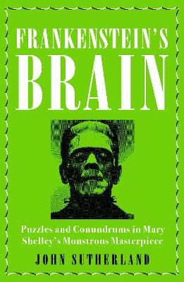Frankenstein's Brain: Puzzles and Conundrums in Mary Shelley's Monstrous Masterpiece by John Sutherland