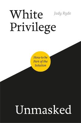 White Privilege Unmasked: How to be Part of the Solution by Judy Ryde