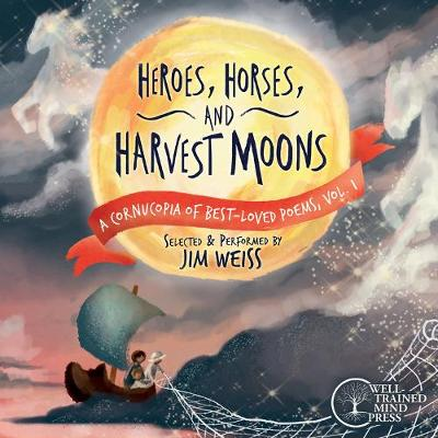 Heroes, Horses, and Harvest Moons - A Cornucopia of Best-Loved Poems by Jim Weiss