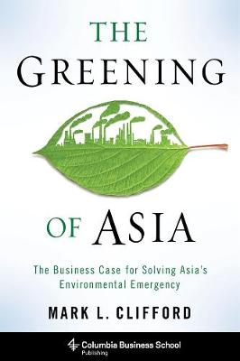 The Greening of Asia: The Business Case for Solving Asia's Environmental Emergency by Mark L. Clifford