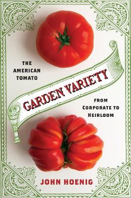 Garden Variety: The American Tomato from Corporate to Heirloom by John Hoenig