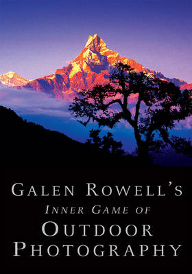 Galen Rowell's Inner Game of Outdoor Photography by Galen Rowell