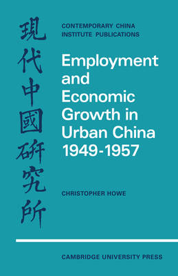 Employment and Economic Growth in Urban China 1949-1957 by Christopher Howe