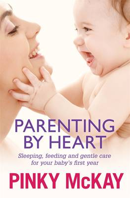 Parenting By Heart: Sleeping, Feeding And Gentle Care For Your Baby's First Year by Pinky McKay